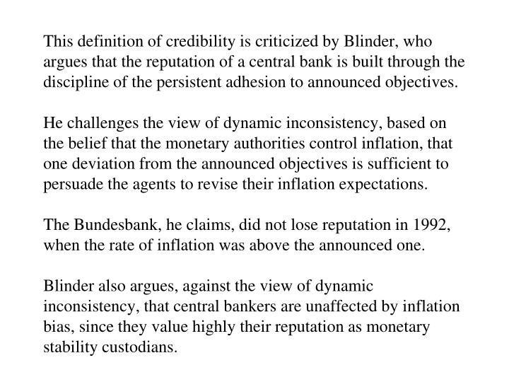 This definition of credibility is criticized by Blinder, who argues that the reputation of a central bank is built through the discipline of the persistent adhesion to announced objectives.