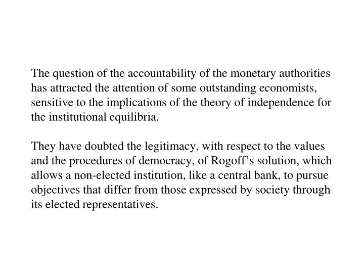 The question of the accountability of the monetary authorities has attracted the attention of some outstanding economists, sensitive to the implications of the theory of independence for the institutional equilibria.