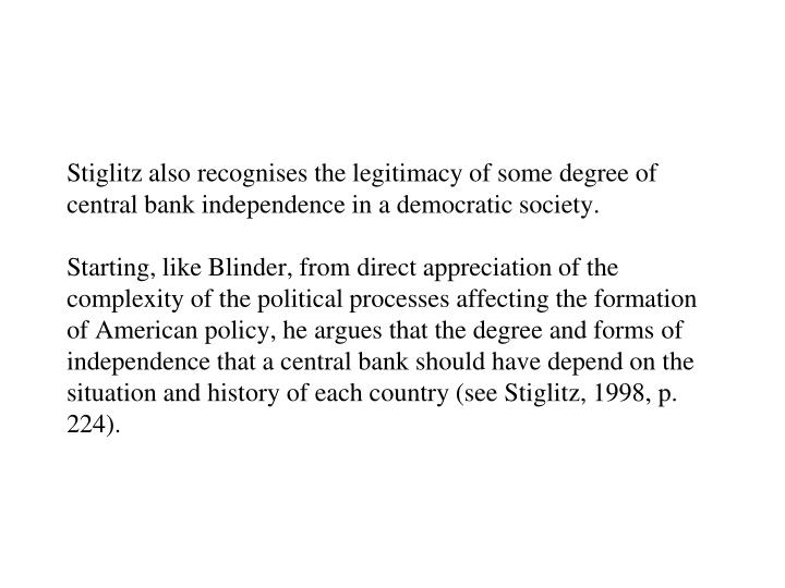 Stiglitz also recognises the legitimacy of some degree of central bank independence in a democratic society.
