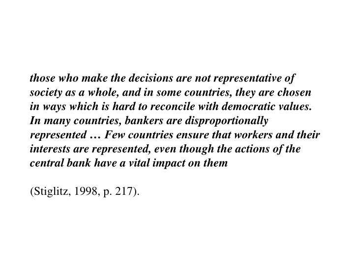 those who make the decisions are not representative of society as a whole, and in some countries, they are chosen in ways which is hard to reconcile with democratic values. In many countries, bankers are disproportionally represented … Few countries ensure that workers and their interests are represented, even though the actions of the central bank have a vital impact on them