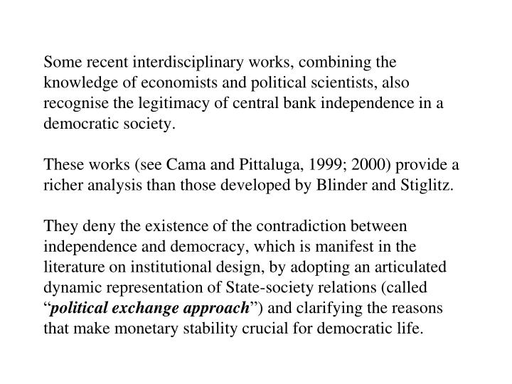 Some recent interdisciplinary works, combining the knowledge of economists and political scientists, also recognise the legitimacy of central bank independence in a democratic society.