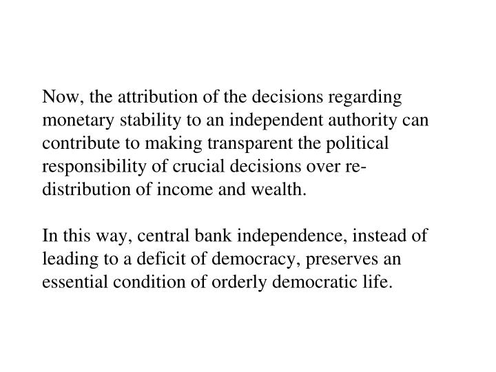 Now, the attribution of the decisions regarding monetary stability to an independent authority can contribute to making transparent the political responsibility of crucial decisions over re-distribution of income and wealth.