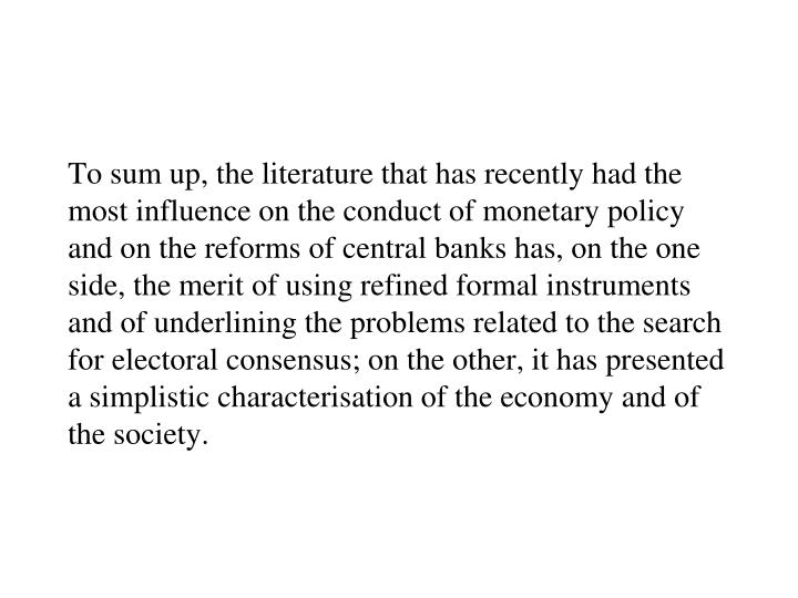 To sum up, the literature that has recently had the most influence on the conduct of monetary policy and on the reforms of central banks has, on the one side, the merit of using refined formal instruments and of underlining the problems related to the search for electoral consensus; on the other, it has presented a simplistic characterisation of the economy and of the society.