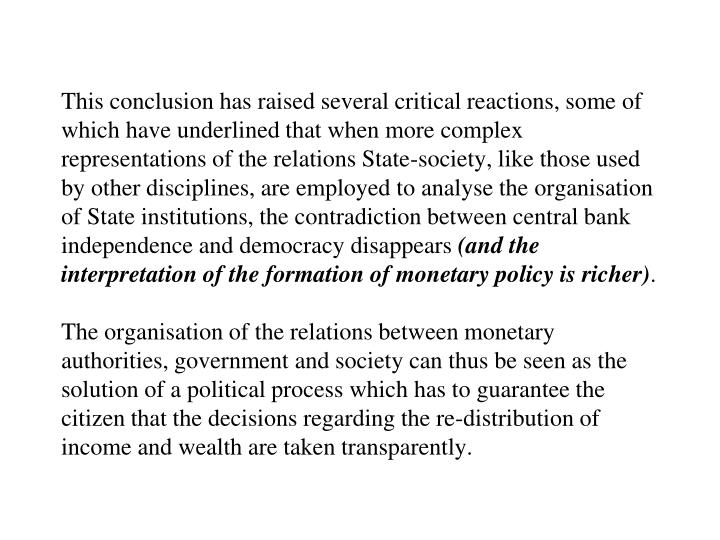 This conclusion has raised several critical reactions, some of which have underlined that when more complex representations of the relations State-society, like those used by other disciplines, are employed to analyse the organisation of State institutions, the contradiction between central bank independence and democracy disappears