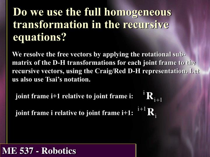 We resolve the free vectors by applying the rotational sub-matrix of the D-H transformations for each joint frame to the recursive vectors, using the Craig/Red D-H representation. Let us also use Tsai's notation.