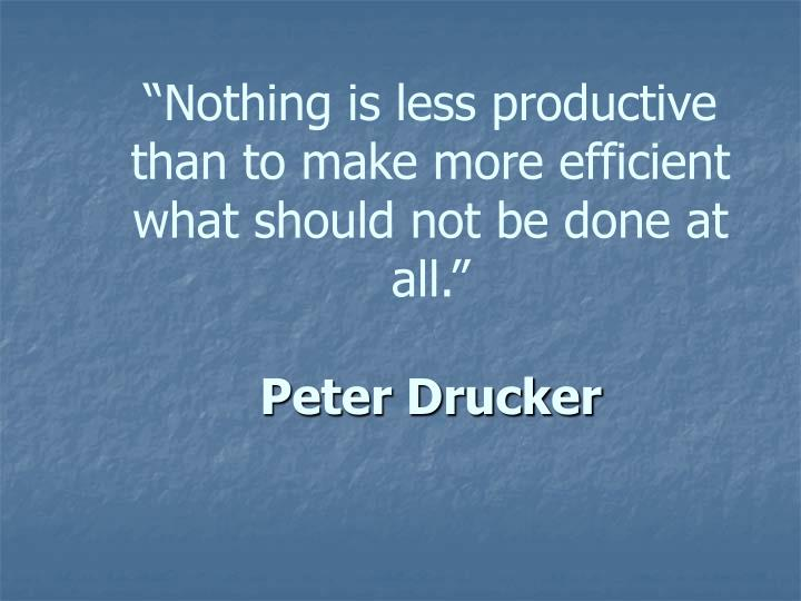 """""""Nothing is less productive than to make more efficient what should not be done at all."""""""