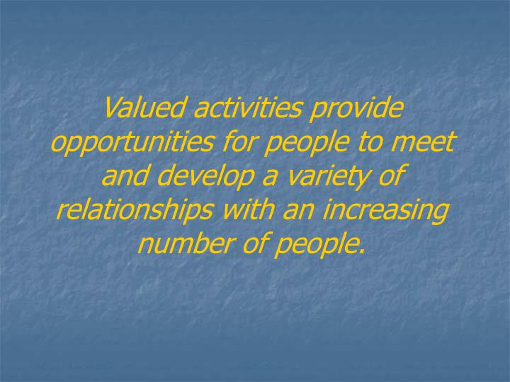 Valued activities provide opportunities for people to meet and develop a variety of relationships with an increasing number of people.
