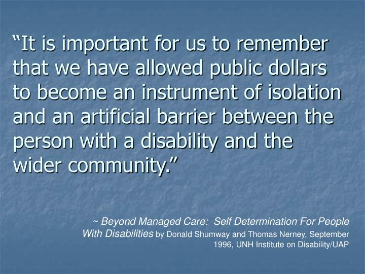 """""""It is important for us to remember that we have allowed public dollars to become an instrument of isolation and an artificial barrier between the person with a disability and the wider community."""""""