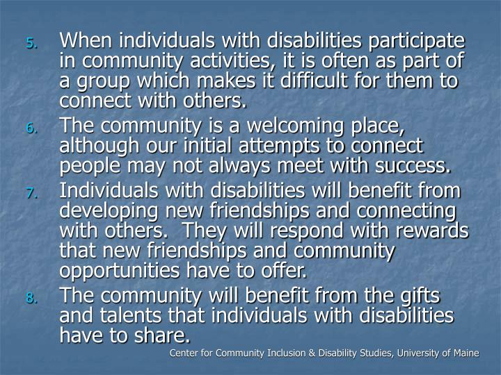 When individuals with disabilities participate in community activities, it is often as part of a group which makes it difficult for them to connect with others.