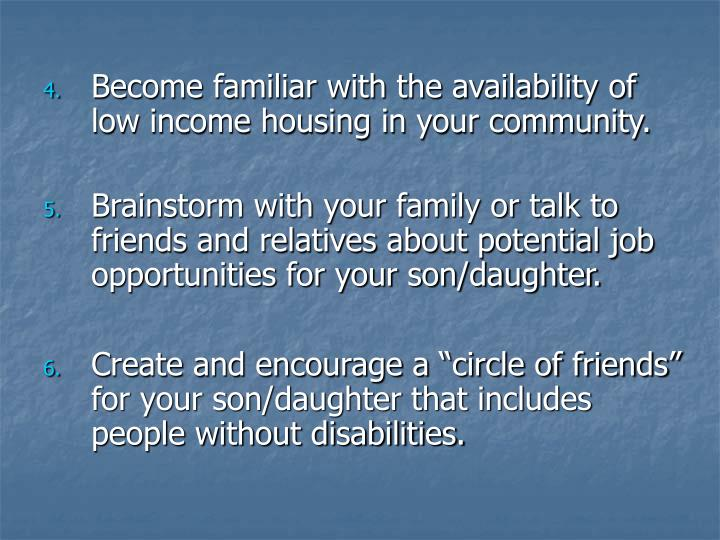 Become familiar with the availability of low income housing in your community.