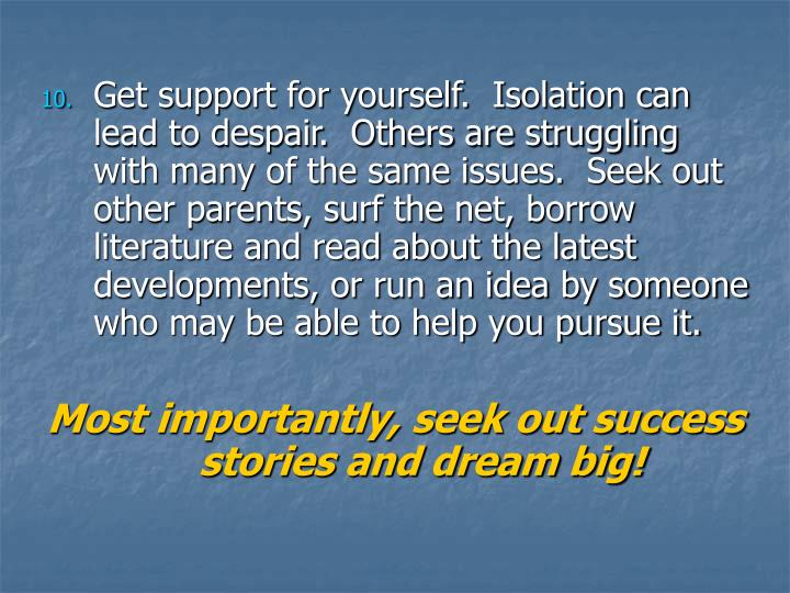 Get support for yourself.  Isolation can lead to despair.  Others are struggling with many of the same issues.  Seek out other parents, surf the net, borrow literature and read about the latest developments, or run an idea by someone who may be able to help you pursue it.