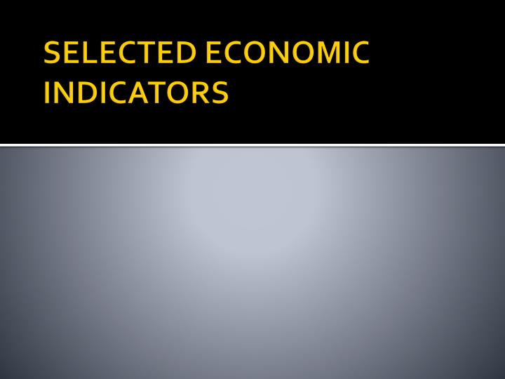 SELECTED ECONOMIC INDICATORS
