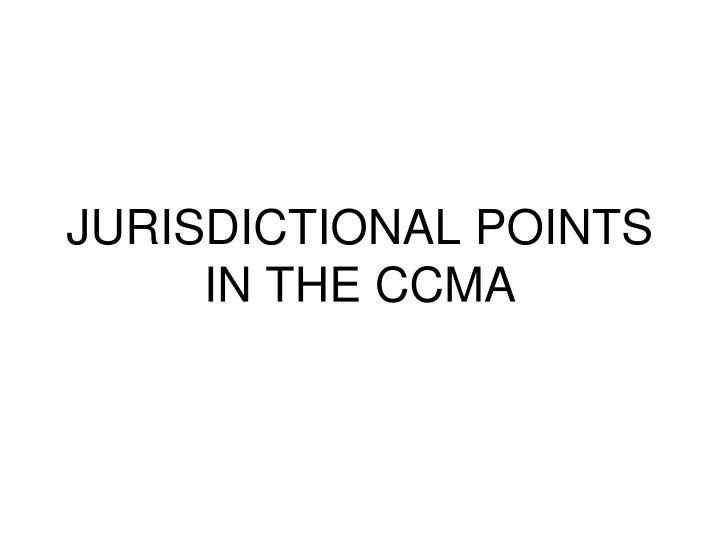 JURISDICTIONAL POINTS IN THE CCMA