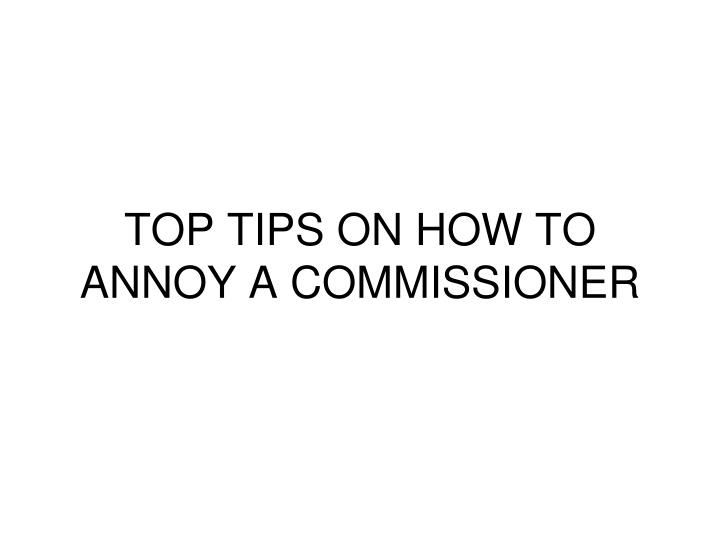 TOP TIPS ON HOW TO ANNOY A COMMISSIONER