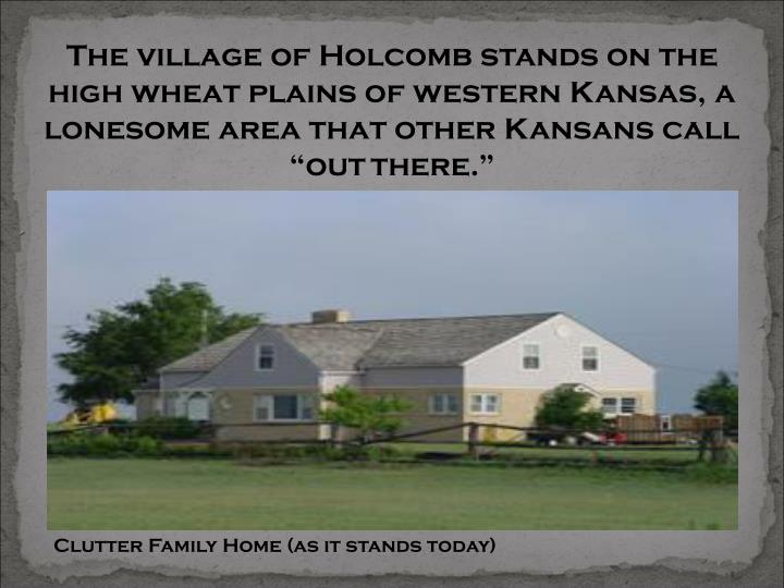 "The village of Holcomb stands on the high wheat plains of western Kansas, a lonesome area that other Kansans call ""out"
