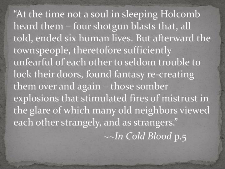 """At the time not a soul in sleeping Holcomb heard them – four shotgun blasts that, all told, ended six human lives. But afterward the townspeople, theretofore sufficiently unfearful of each other to seldom trouble to lock their doors, found fantasy re-creating them over and again – those somber explosions that stimulated fires of mistrust in the glare of which many old neighbors viewed each other strangely, and as strangers."""