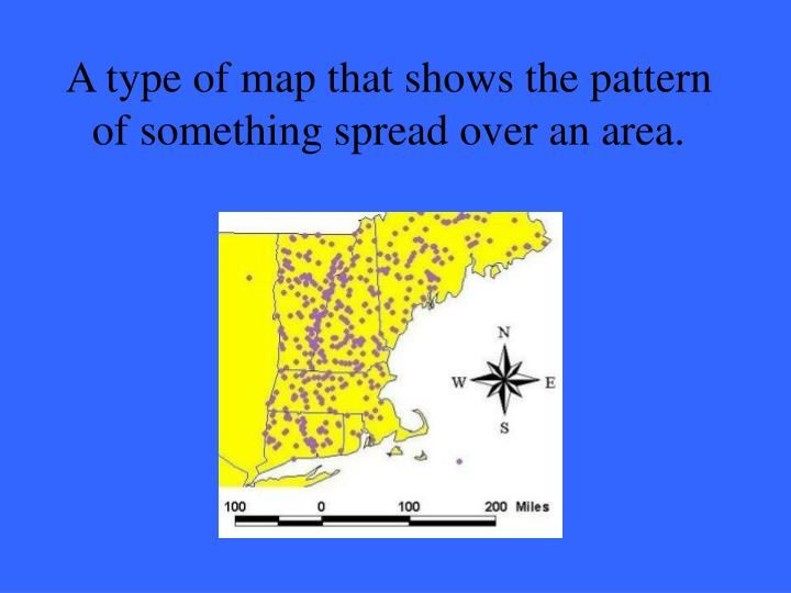 A type of map that shows the pattern of something spread over an area.