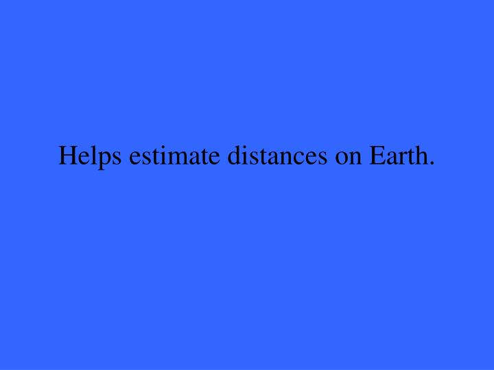 Helps estimate distances on Earth.