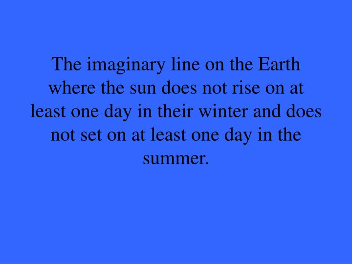 The imaginary line on the Earth where the sun does not rise on at least one day in their winter and does not set on at least one day in the summer.