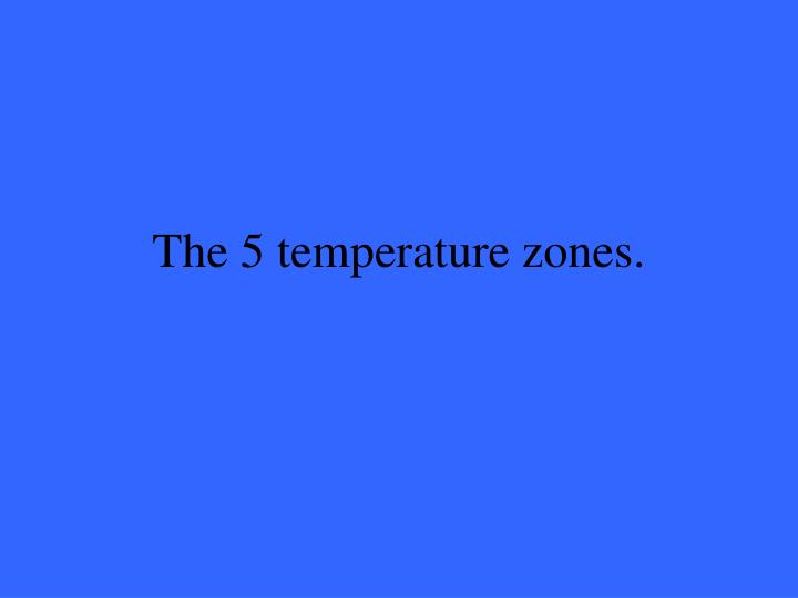 The 5 temperature zones.
