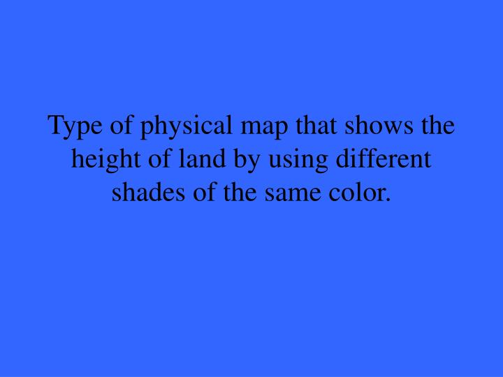 Type of physical map that shows the height of land by using different shades of the same color.