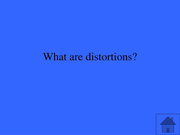 What are distortions?