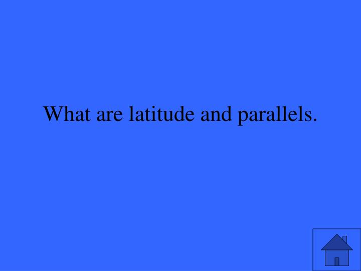 What are latitude and parallels.