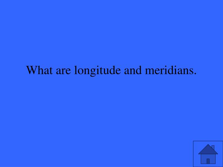 What are longitude and meridians.