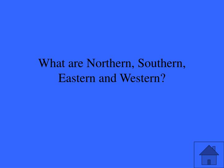 What are Northern, Southern, Eastern and Western?