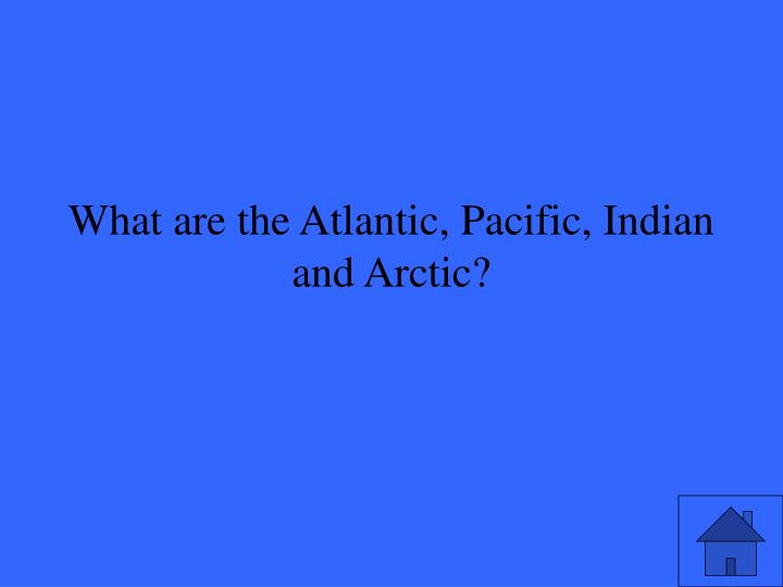 What are the Atlantic, Pacific, Indian and Arctic?