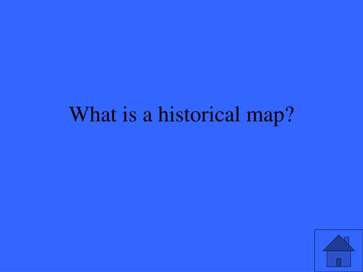 What is a historical map?