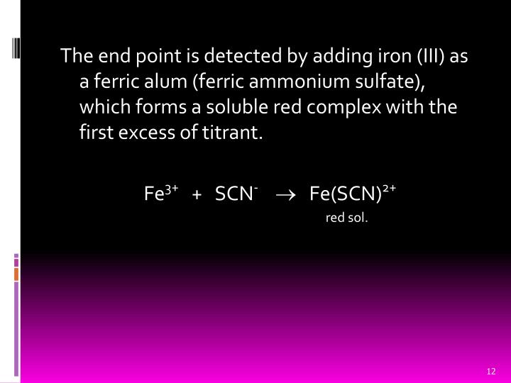 The end point is detected by adding iron (III) as a ferric alum (ferric ammonium sulfate), which forms a soluble red complex with the first excess of