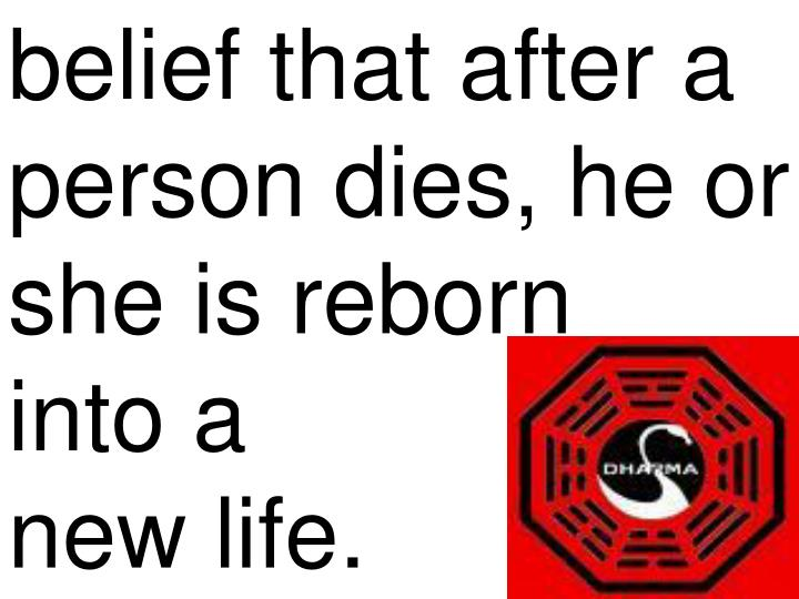 belief that after a person dies, he or she is reborn    into a              new life.