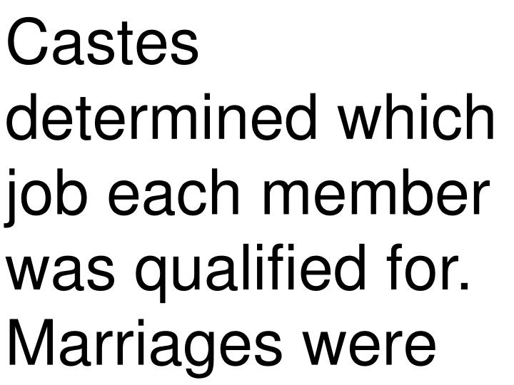 Castes determined which job each member was qualified for. Marriages were