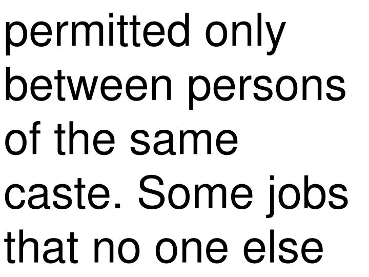 permitted only between persons of the same caste. Some jobs that no one else