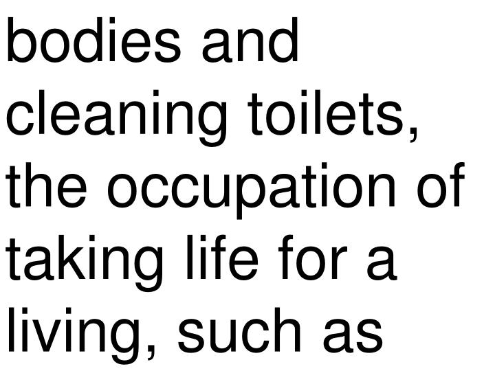 bodies and cleaning toilets, the occupation of taking life for a living, such as