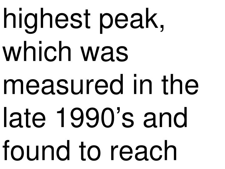 highest peak, which was measured in the late 1990's and found to reach