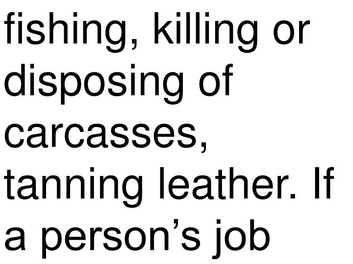 fishing, killing or disposing of carcasses, tanning leather. If a person's job
