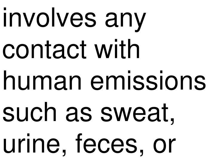 involves any contact with human emissions such as sweat, urine, feces, or