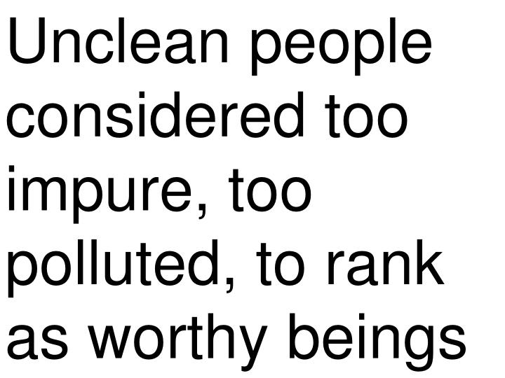 Unclean people considered too impure, too polluted, to rank as worthy beings