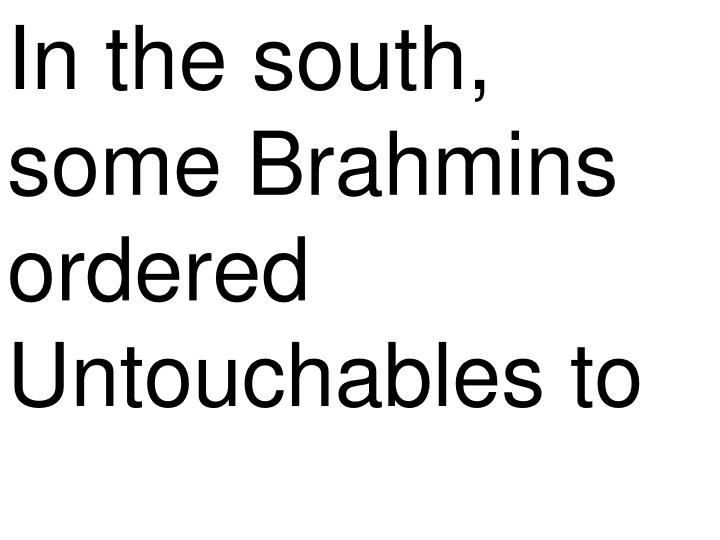 In the south, some Brahmins ordered Untouchables to