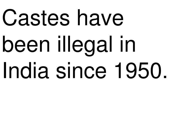 Castes have been illegal in India since 1950.