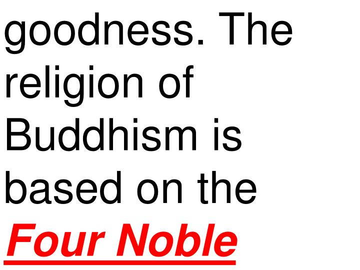 goodness. The religion of Buddhism is based on the