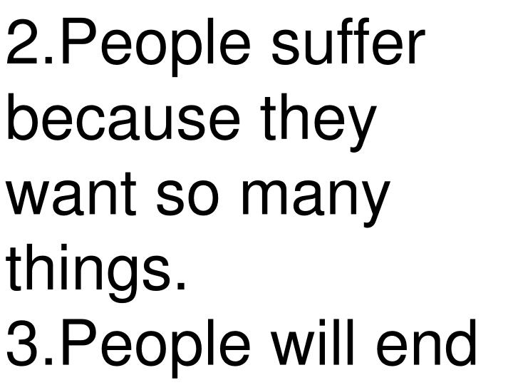 2.People suffer because they want so many things.     3.People will end