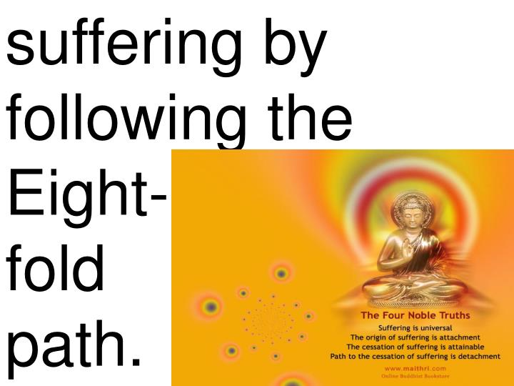 suffering by following the Eight-              fold                path.