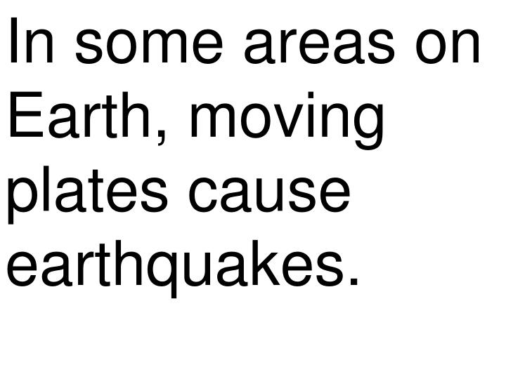 In some areas on Earth, moving plates cause earthquakes.