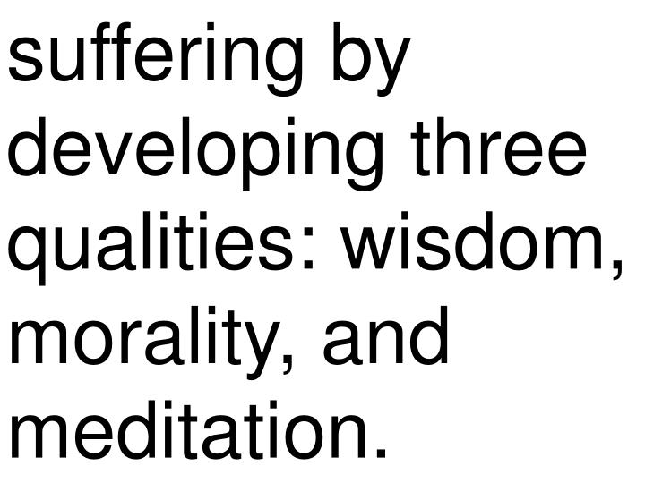 suffering by developing three qualities: wisdom, morality, and meditation.