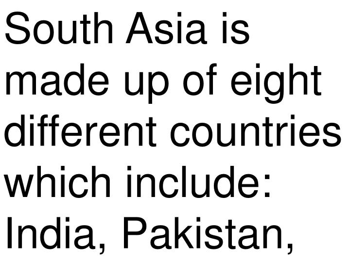 South Asia is made up of eight different countries which include: India, Pakistan,