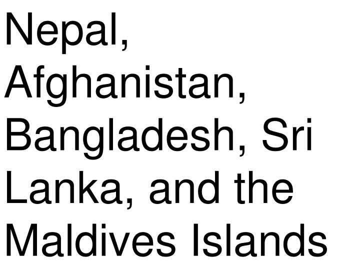 Nepal, Afghanistan, Bangladesh, Sri Lanka, and the Maldives Islands