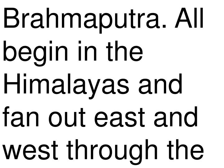 Brahmaputra. All begin in the Himalayas and fan out east and west through the